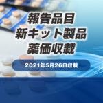2021年5月26日 報告品目・新キット製品 薬価収載一覧